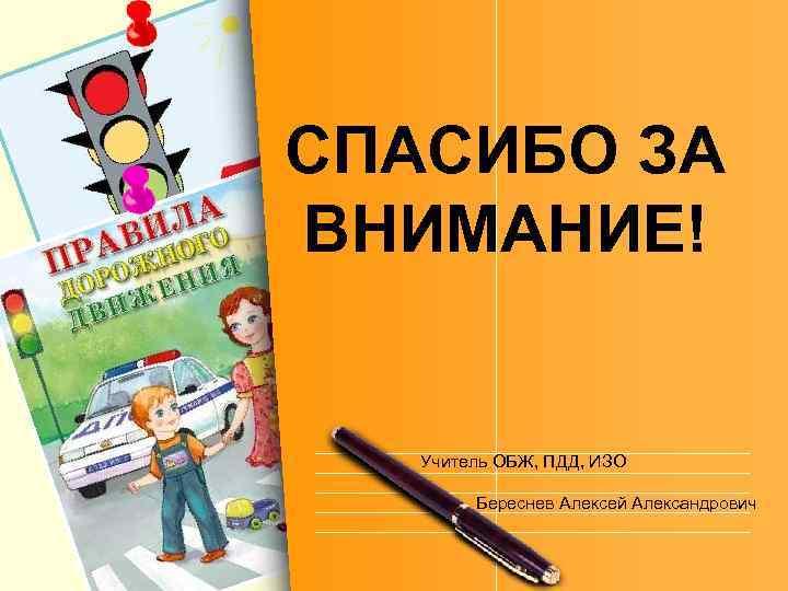 СПАСИБО ЗА ВНИМАНИЕ! Учитель ОБЖ, ПДД, ИЗО Береснев Алексей Александрович