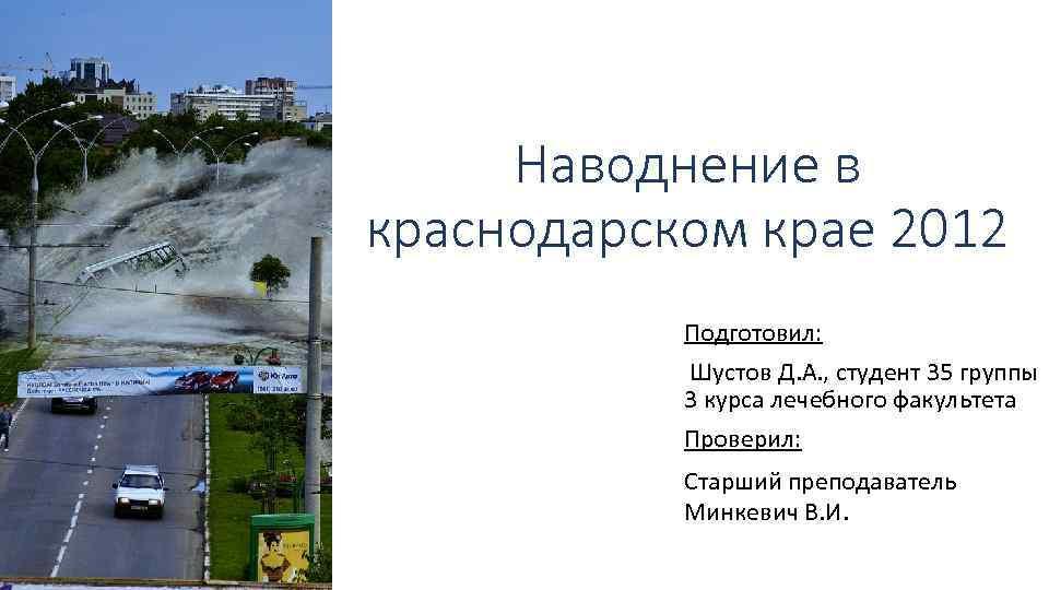 Наводнение в краснодарском крае 2012 Подготовил: Шустов Д. А. , студент 35 группы 3