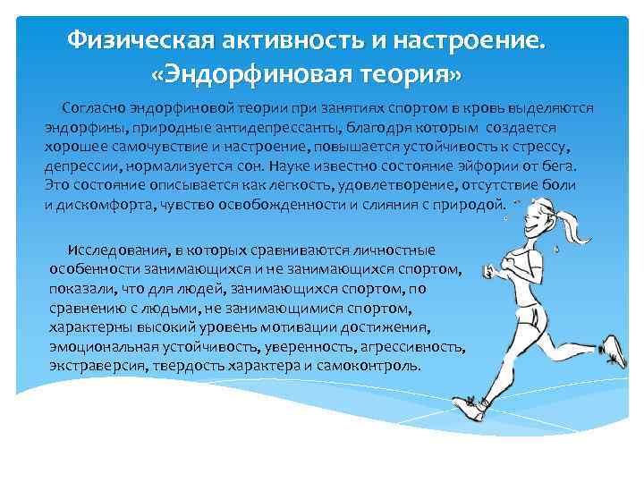 Физическая активность и настроение. «Эндорфиновая теория» Согласно эндорфиновой теории при занятиях спортом в кровь
