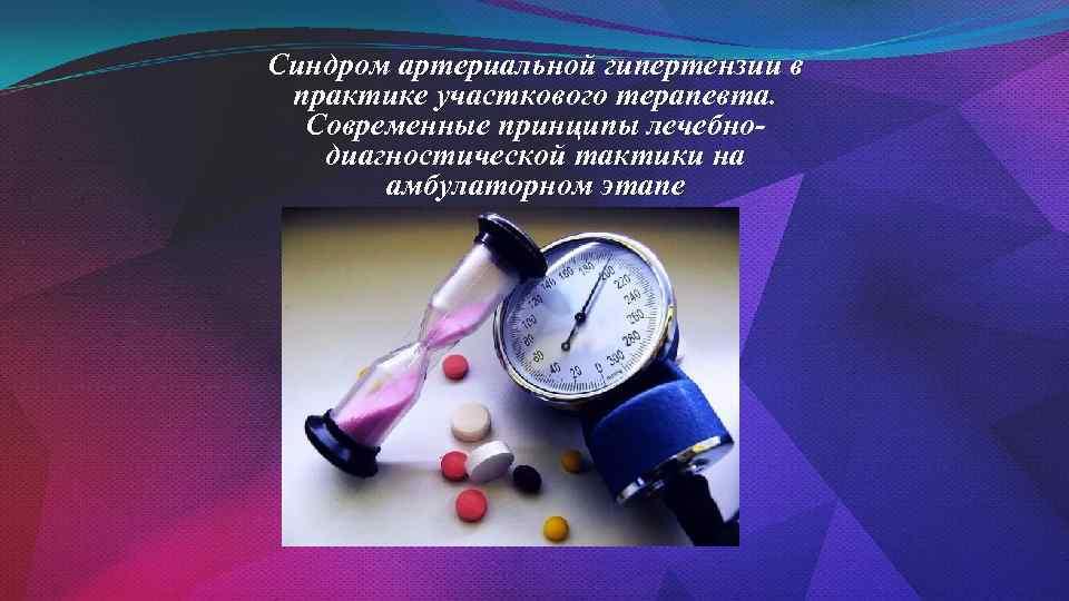 Синдром артериальной гипертензии в практике участкового терапевта. Современные принципы лечебнодиагностической тактики на амбулаторном этапе