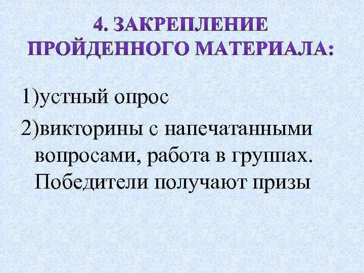 1)устный опрос 2)викторины с напечатанными вопросами, работа в группах. Победители получают призы