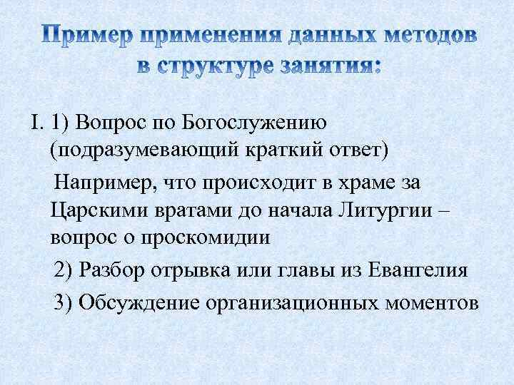 I. 1) Вопрос по Богослужению (подразумевающий краткий ответ) Например, что происходит в храме за