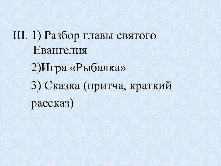 III. 1) Разбор главы святого Евангелия 2)Игра «Рыбалка» 3) Сказка (притча, краткий рассказ)