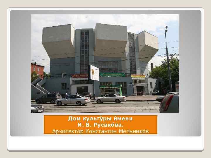 Дом культу ры и мени И. В. Русако ва. Архитектор Константин Мельников