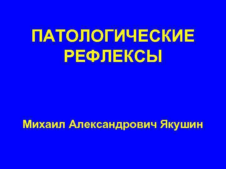 ПАТОЛОГИЧЕСКИЕ РЕФЛЕКСЫ Михаил Александрович Якушин