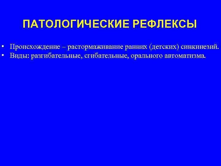 ПАТОЛОГИЧЕСКИЕ РЕФЛЕКСЫ • Происхождение – растормаживание ранних (детских) синкинезий. • Виды: разгибательные, сгибательные, орального