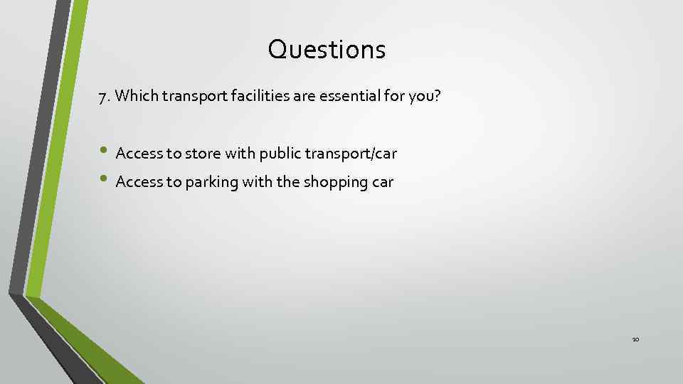 Questions 7. Which transport facilities are essential for you? • Access to store with