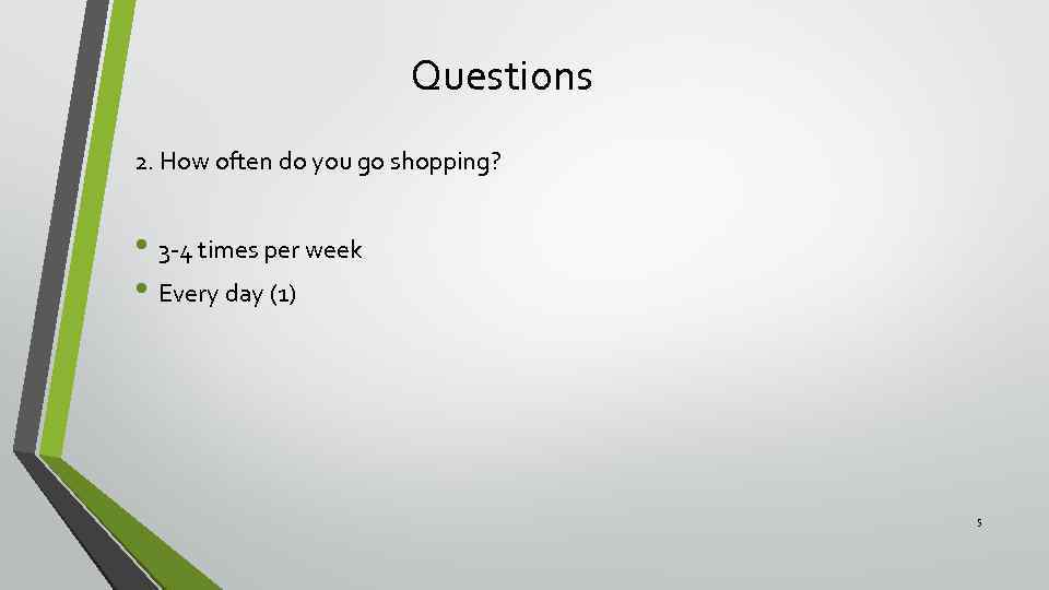 Questions 2. How often do you go shopping? • 3 -4 times per week