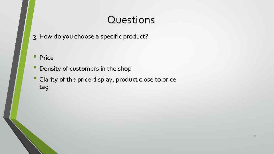 Questions 3. How do you choose a specific product? • Price • Density of