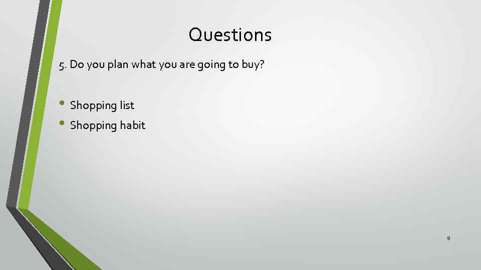 Questions 5. Do you plan what you are going to buy? • Shopping list