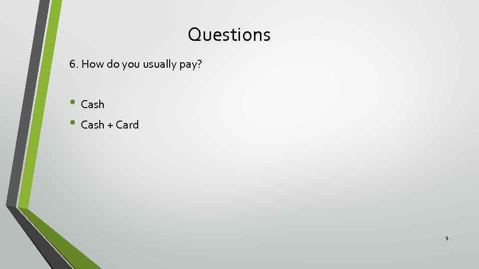 Questions 6. How do you usually pay? • Cash + Card 9