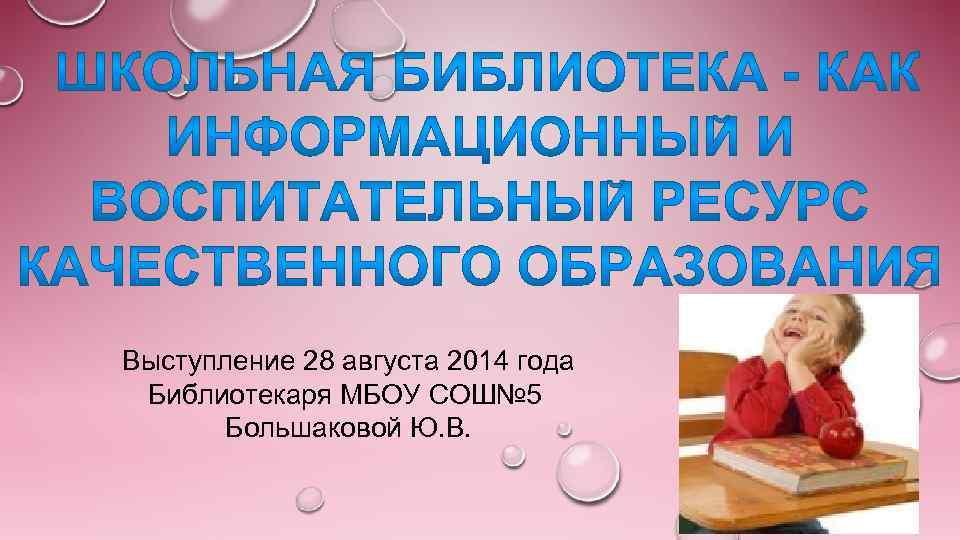 Выступление 28 августа 2014 года Библиотекаря МБОУ СОШ№ 5 Большаковой Ю. В.