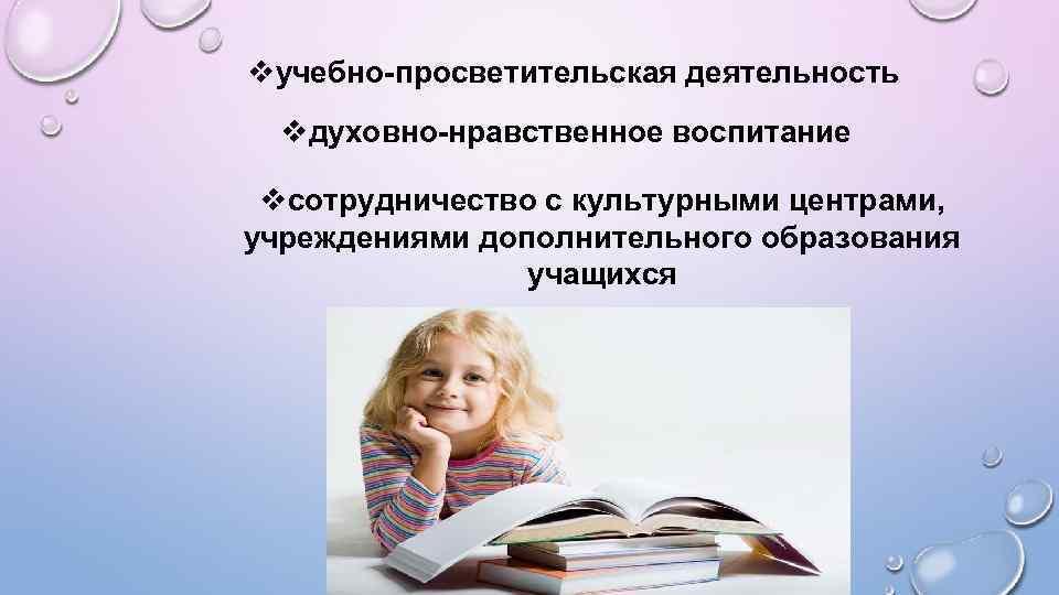 vучебно-просветительская деятельность vдуховно-нравственное воспитание vсотрудничество с культурными центрами, учреждениями дополнительного образования учащихся