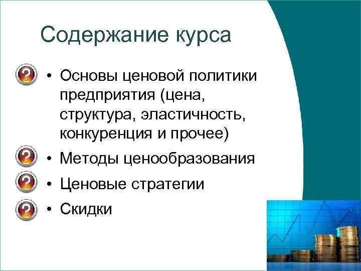 Содержание курса • Основы ценовой политики предприятия (цена, структура, эластичность, конкуренция и прочее) •