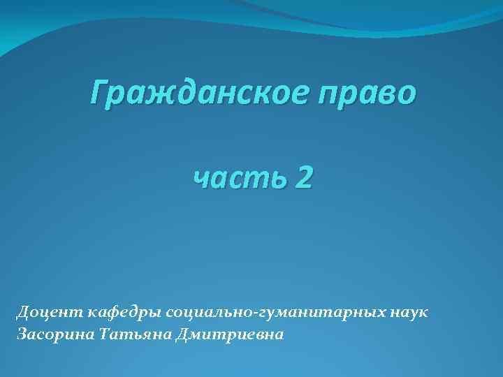Гражданское право часть 2 Доцент кафедры социально-гуманитарных наук Засорина Татьяна Дмитриевна