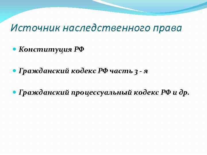 Источник наследственного права Конституция РФ Гражданский кодекс РФ часть 3 - я Гражданский процессуальный