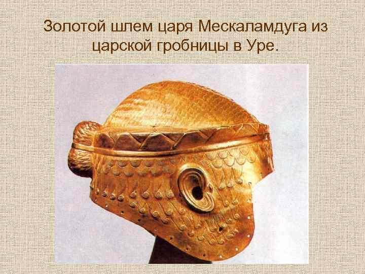 Золотой шлем царя Мескаламдуга из царской гробницы в Уре.