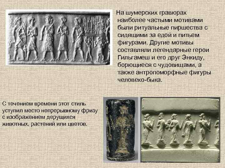 На шумерских гравюрах наиболее частыми мотивами были ритуальные пиршества с сидящими за едой