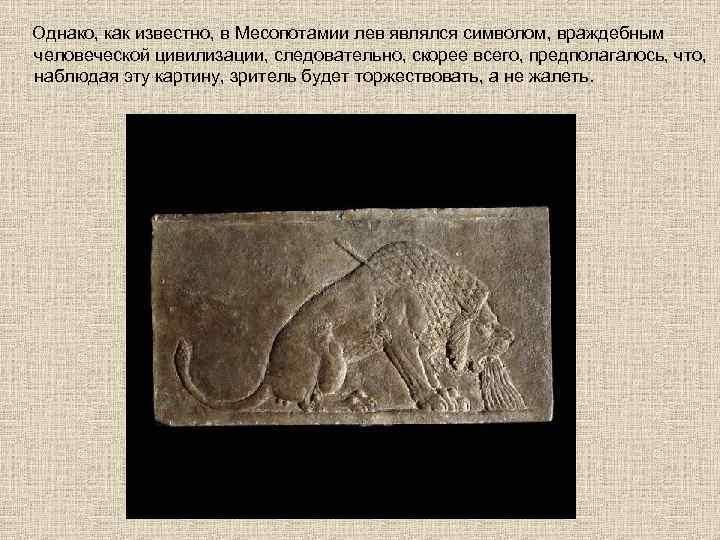 Однако, как известно, в Месопотамии лев являлся символом, враждебным человеческой цивилизации, следовательно, скорее