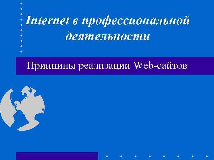 Internet в профессиональной деятельности Принципы реализации Web-сайтов