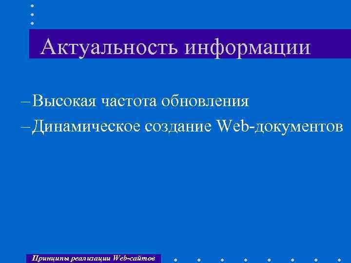 Актуальность информации – Высокая частота обновления – Динамическое создание Web-документов Принципы реализации Web-сайтов