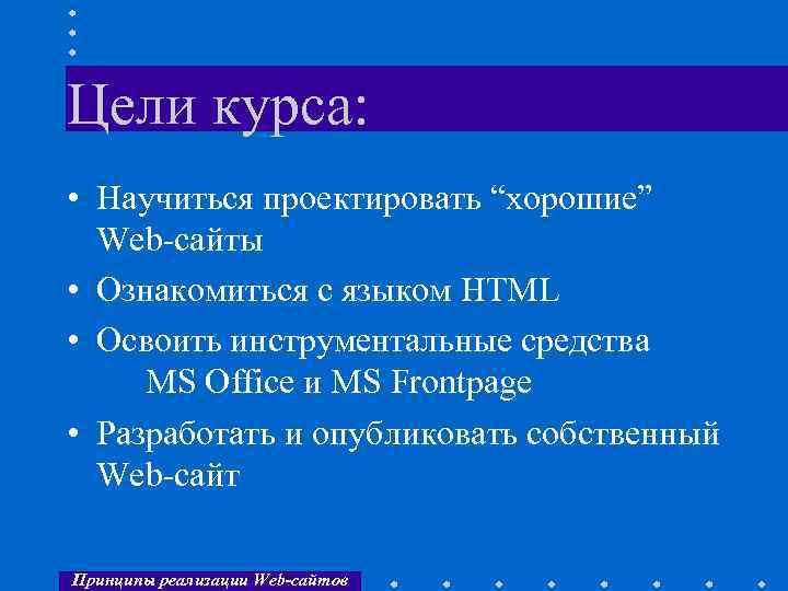 """Цели курса: • Научиться проектировать """"хорошие"""" Web-сайты • Ознакомиться с языком HTML • Освоить"""