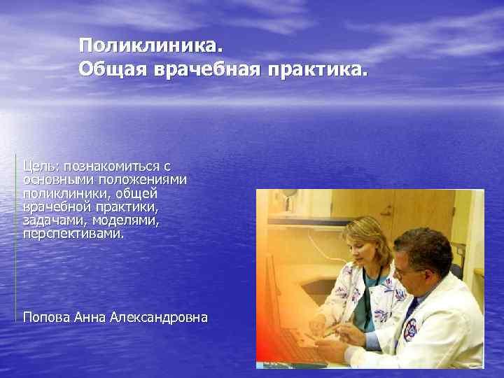 Поликлиника. Общая врачебная практика. Цель: познакомиться с основными положениями поликлиники, общей врачебной практики, задачами,
