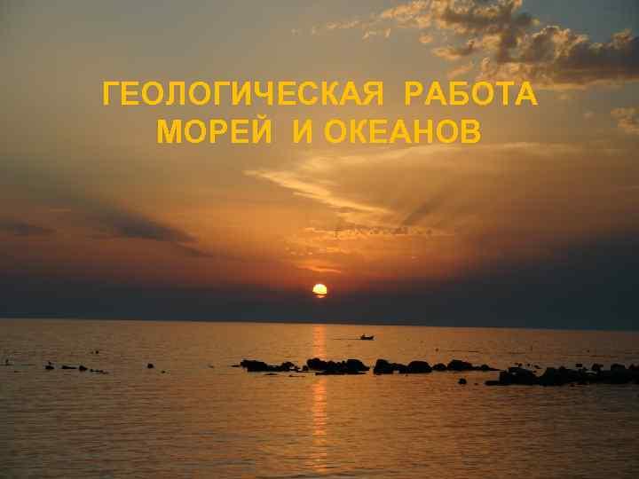 ГЕОЛОГИЧЕСКАЯ РАБОТА МОРЕЙ И ОКЕАНОВ