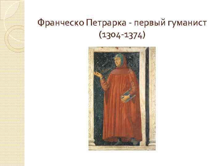 Франческо Петрарка - первый гуманист (1304 -1374)