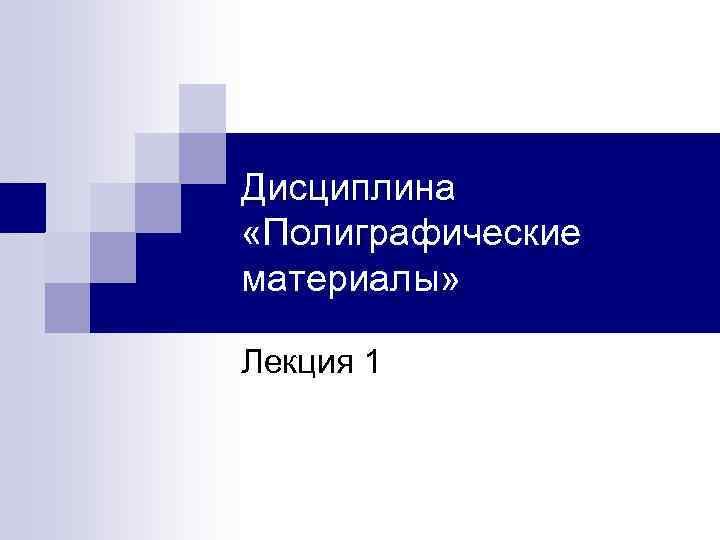 Дисциплина «Полиграфические материалы» Лекция 1