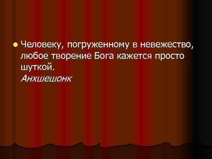 l Человеку, погруженному в невежество, любое творение Бога кажется просто шуткой. Анхшешонк