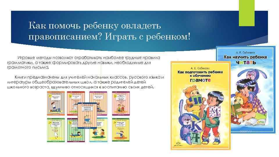 Как помочь ребенку овладеть правописанием? Играть с ребенком! Игровые методы позволяют отрабатывать наиболее трудные