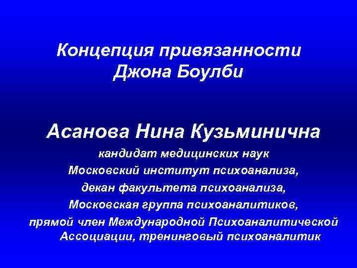 Концепция привязанности Джона Боулби Асанова Нина Кузьминична кандидат медицинских наук Московский институт психоанализа, декан