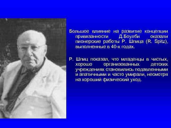Большое влияние на развитие концепции привязанности Д. Боулби оказали пионерские работы Р. Шпица (R.