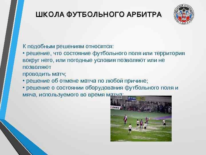 ШКОЛА ФУТБОЛЬНОГО АРБИТРА К подобным решениям относятся: • решение, что состояние футбольного поля или