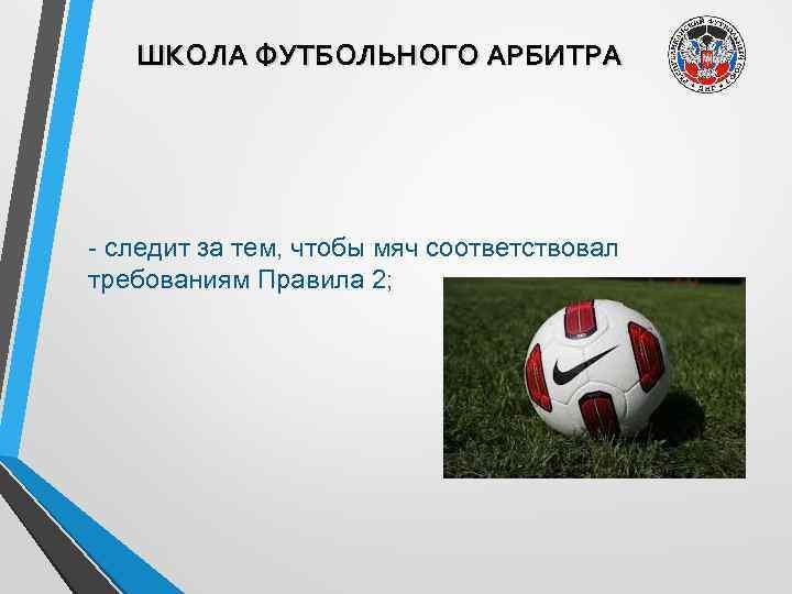 ШКОЛА ФУТБОЛЬНОГО АРБИТРА - следит за тем, чтобы мяч соответствовал требованиям Правила 2;