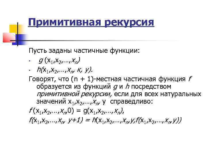 Примитивная рекурсия Пусть заданы частичные функции: • g (х1, х2, …, хn) • h(х1,