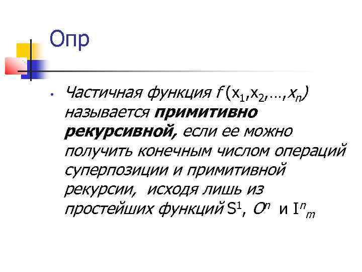Опр • Частичная функция f (х1, х2, …, хn) называется примитивно рекурсивной, если ее