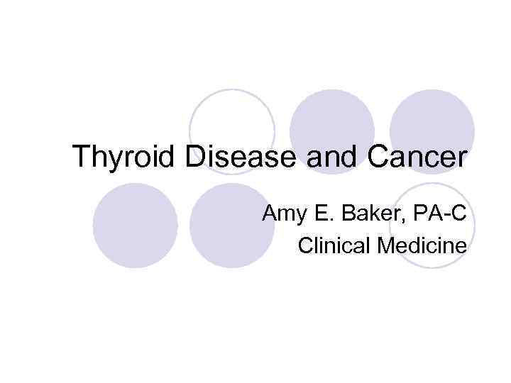 Thyroid Disease and Cancer Amy E. Baker, PA-C Clinical Medicine