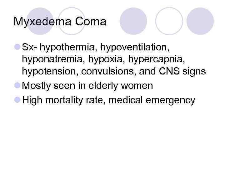 Myxedema Coma l Sx- hypothermia, hypoventilation, hyponatremia, hypoxia, hypercapnia, hypotension, convulsions, and CNS signs