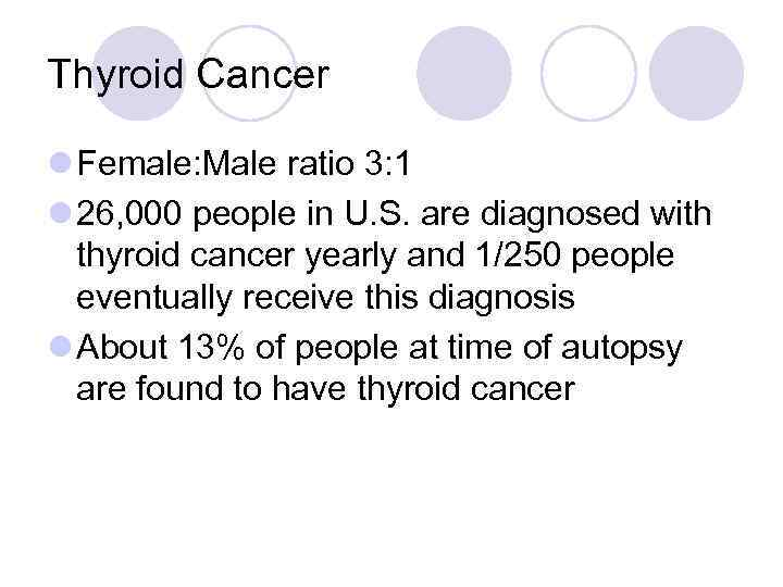 Thyroid Cancer l Female: Male ratio 3: 1 l 26, 000 people in U.