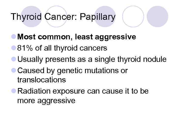 Thyroid Cancer: Papillary l Most common, least aggressive l 81% of all thyroid cancers