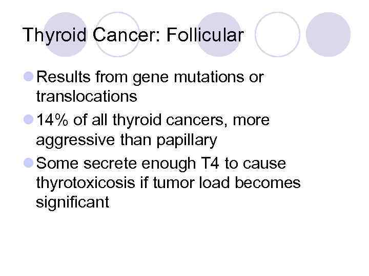 Thyroid Cancer: Follicular l Results from gene mutations or translocations l 14% of all