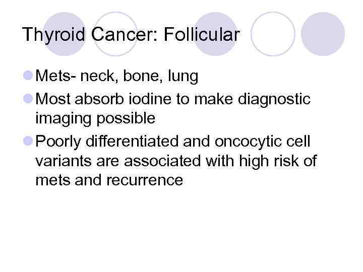 Thyroid Cancer: Follicular l Mets- neck, bone, lung l Most absorb iodine to make