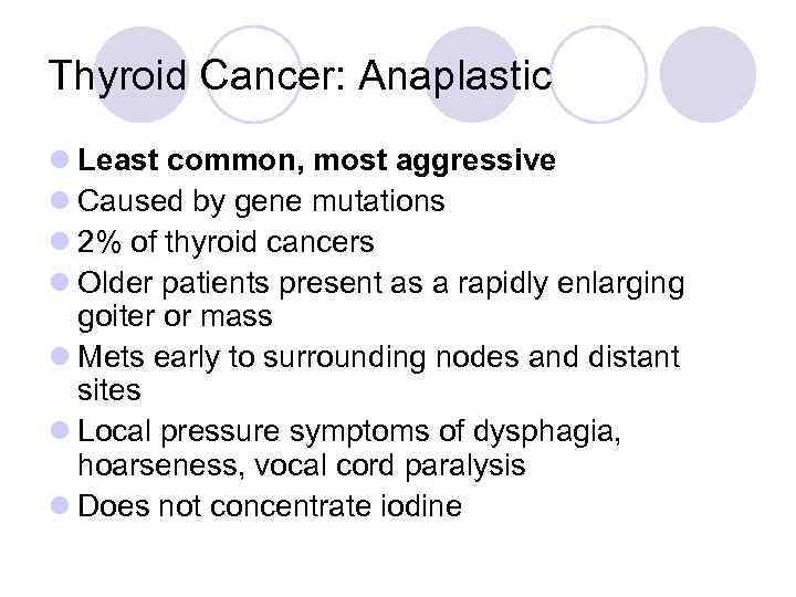 Thyroid Cancer: Anaplastic l Least common, most aggressive l Caused by gene mutations l