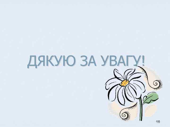 ДЯКУЮ ЗА УВАГУ! 16
