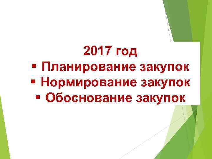 2017 год § Планирование закупок § Нормирование закупок § Обоснование закупок