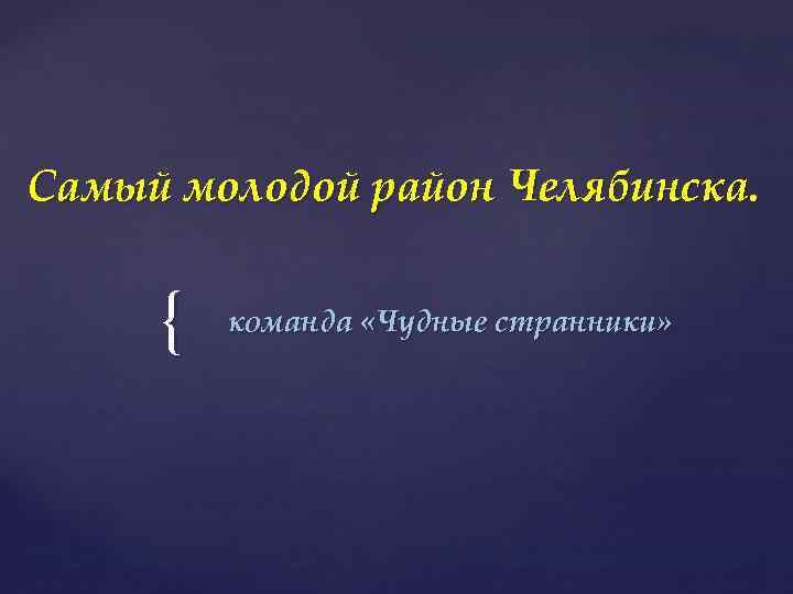 Самый молодой район Челябинска. { команда «Чудные странники»