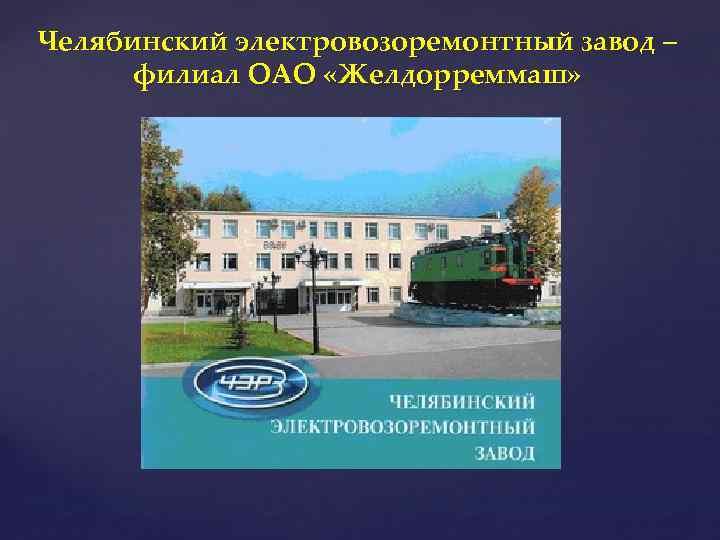 Челябинский электровозоремонтный завод – филиал ОАО «Желдорреммаш»