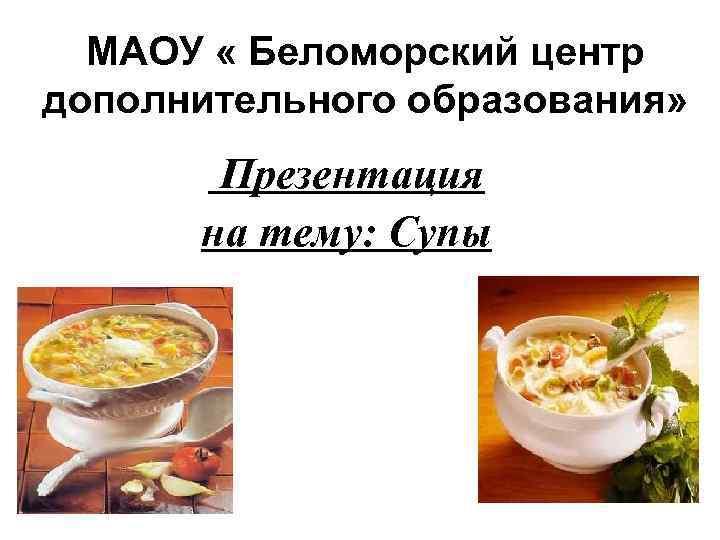 МАОУ « Беломорский центр дополнительного образования» Презентация на тему: Супы